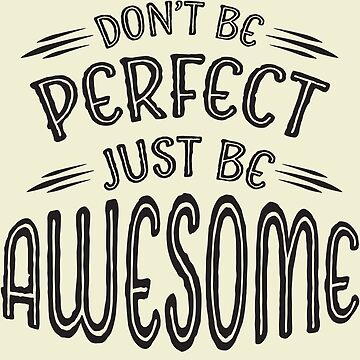 Don't Be Perfect Just Be Awesome by GraphicEddie