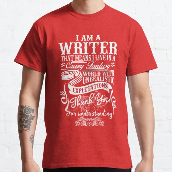 I AM A WRITER, THAT MEANS I LIVE IN A CRAZY FANTACY. THE WORLD WITH UNREALISTIC EXPECTATIONS , THANK YOU. Classic T-Shirt