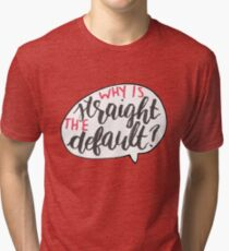 Why Is Straight The Default? - Simon Vs. Tri-blend T-Shirt