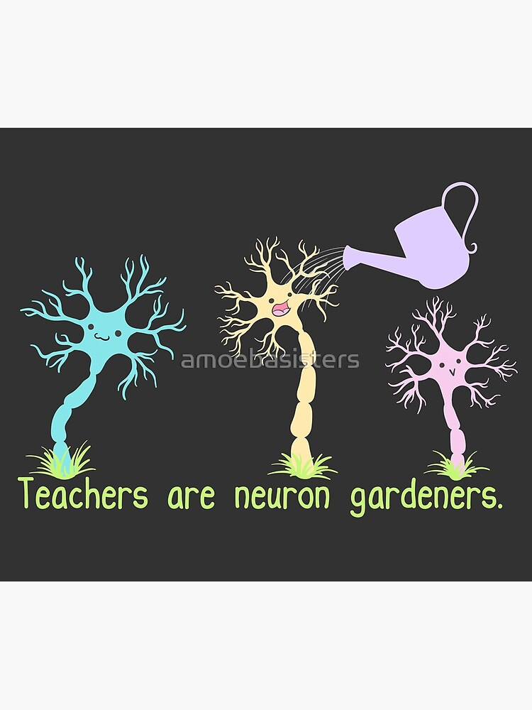 Teachers Are Neuron Gardeners by amoebasisters