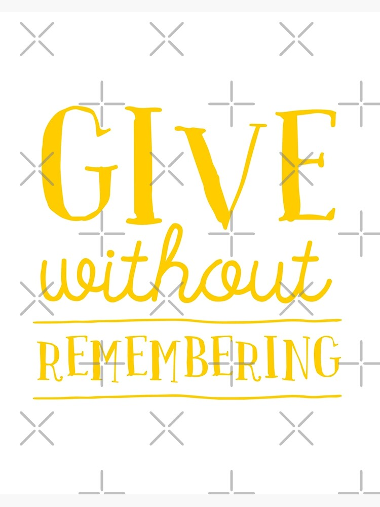 Give Without Remembering Nice Quote Life Quotes Awesome Quotes Shirt With Saying Art Board Print By Kristofsche Redbubble
