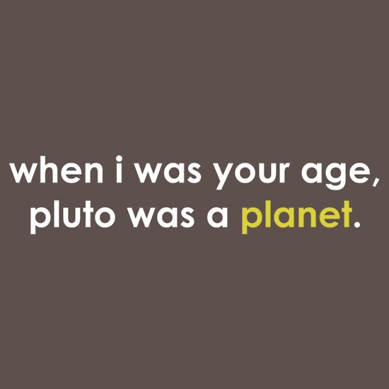 TShirtGifter presents: When I was your age ... Pluto was a *planet*.
