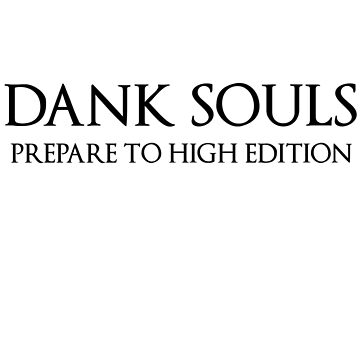 Dank Souls Prepare To High Edition (Black Lettering) by WearableDesigns