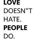 Love Doesn't Hate. People Do. by Lordesigns