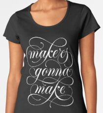 Makers Gonna Make (black) Women's Premium T-Shirt