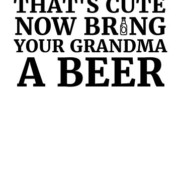 That's Cute Now Bring Your Grandma A Beer  by rockpapershirts