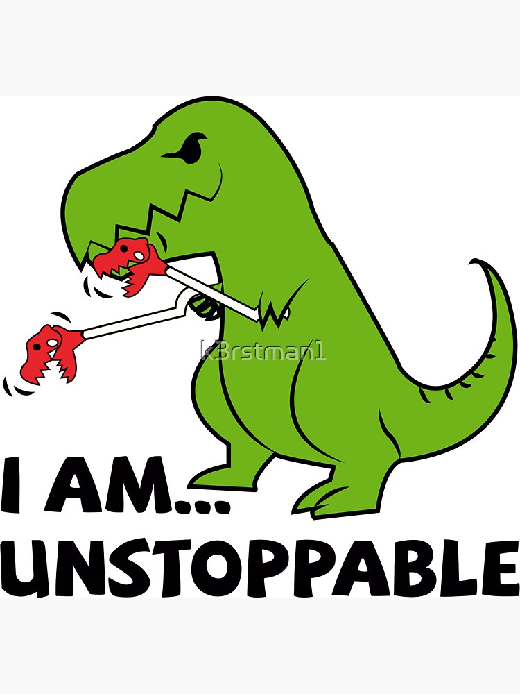 I am unstoppable T-rex by k3rstman1