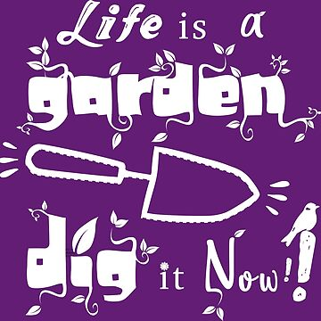 Life is a garden, dig it now ! by saturdayride
