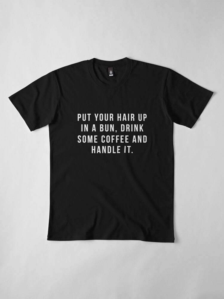 Alternate view of Put Your Hair Up In A Bun, Drink Some Coffee And Handle It. Premium T-Shirt