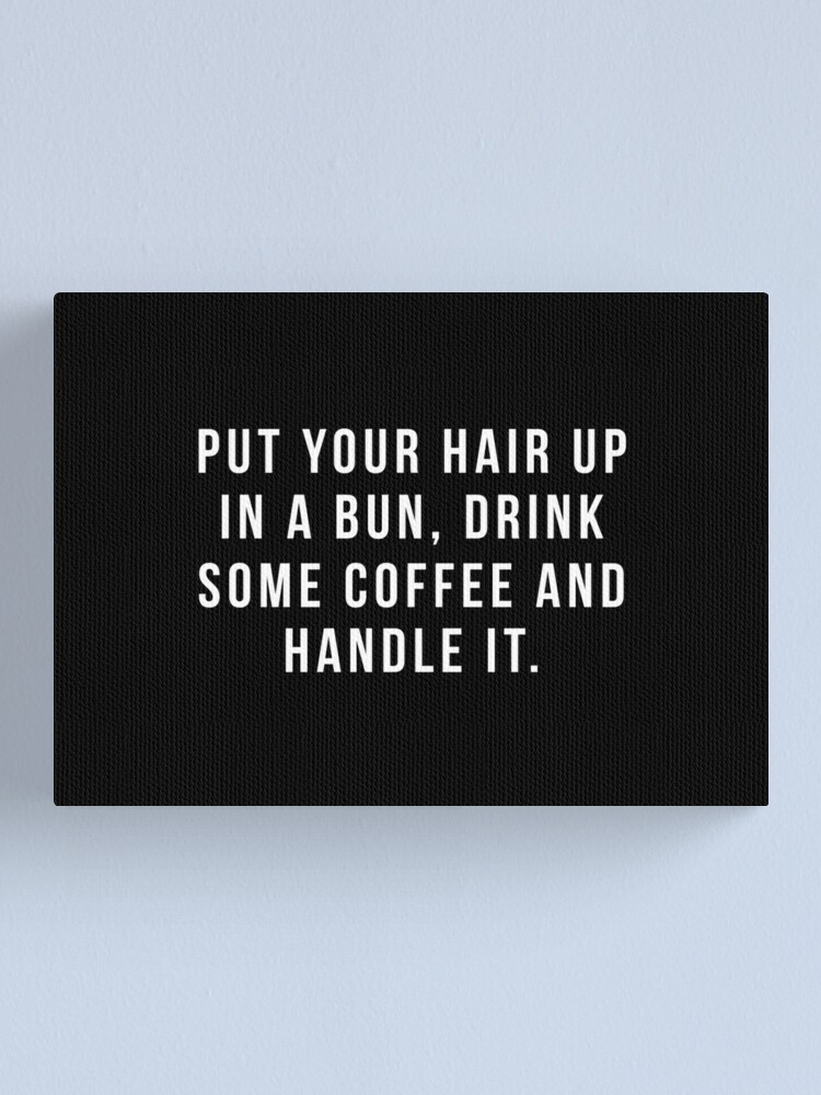 Alternate view of Put Your Hair Up In A Bun, Drink Some Coffee And Handle It. Canvas Print