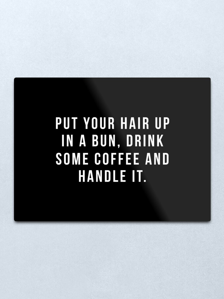 Alternate view of Put Your Hair Up In A Bun, Drink Some Coffee And Handle It. Metal Print