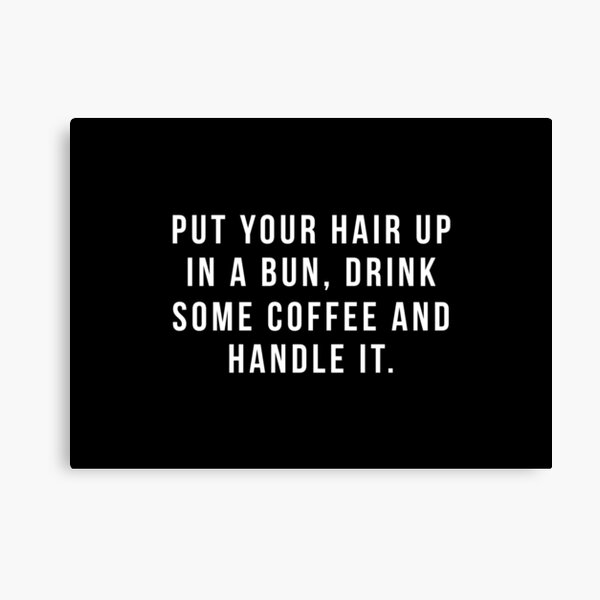 Put Your Hair Up In A Bun, Drink Some Coffee And Handle It. Canvas Print