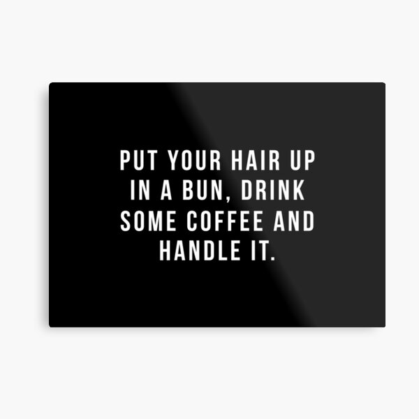 Put Your Hair Up In A Bun, Drink Some Coffee And Handle It. Metal Print