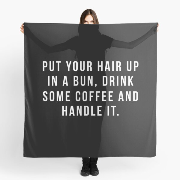 Put Your Hair Up In A Bun, Drink Some Coffee And Handle It. Scarf
