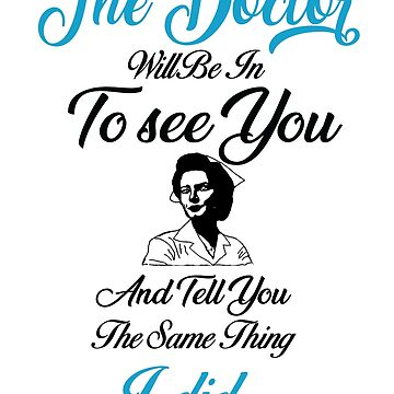 The Doctor Will Be In To see You And Tell You The Same Thing I did - nurse T-shirt by ArtOfHappiness