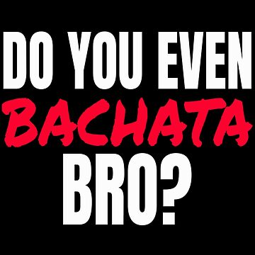 Do You Even Bachata Gifts by PRINTS2HOT