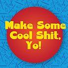 Make Some Cool Shit, Yo! Gear by twoartsygals