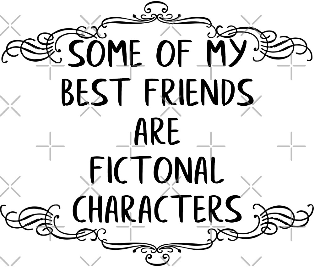 Some Of my Best Friends are Fictional Characters  by ColorFlowArt