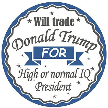 Will trade Donald trump for High or normal IQ president by Manikool