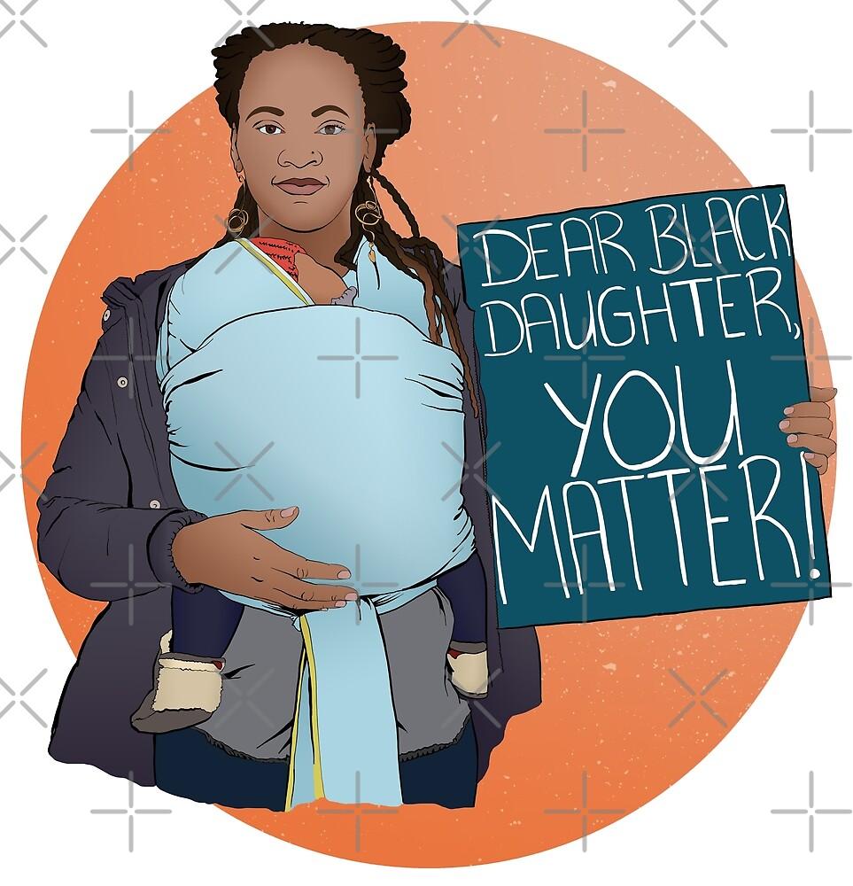 Dear Black Daughter You Matter by fabfeminist