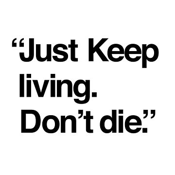 Just keep living. Don't die. Funny T-shirt by Jamieferrato19