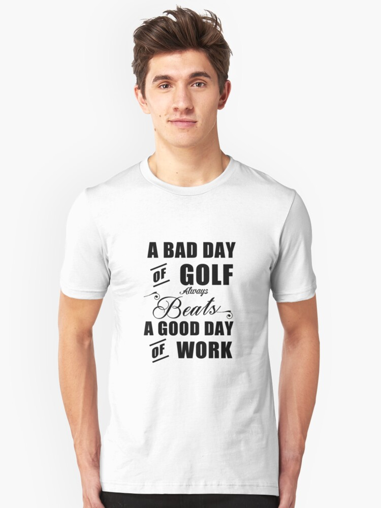 A bad day of golf always beats a good day of work Unisex T-Shirt Front