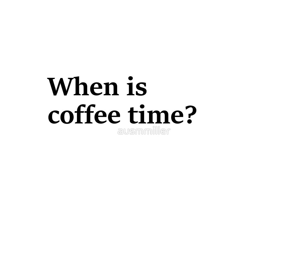 When is coffee time? by ausmmiller