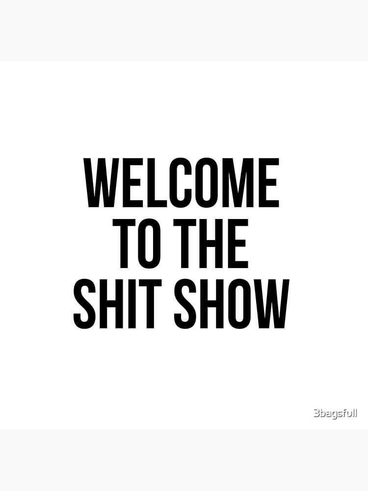 welcome to the shit show by 3bagsfull