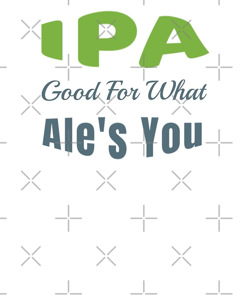 IPA Good For What Ale's You by squalkerTee