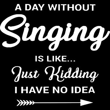 a day without singing is like just kidding I have no idea music t-shirts by ElizabethMas