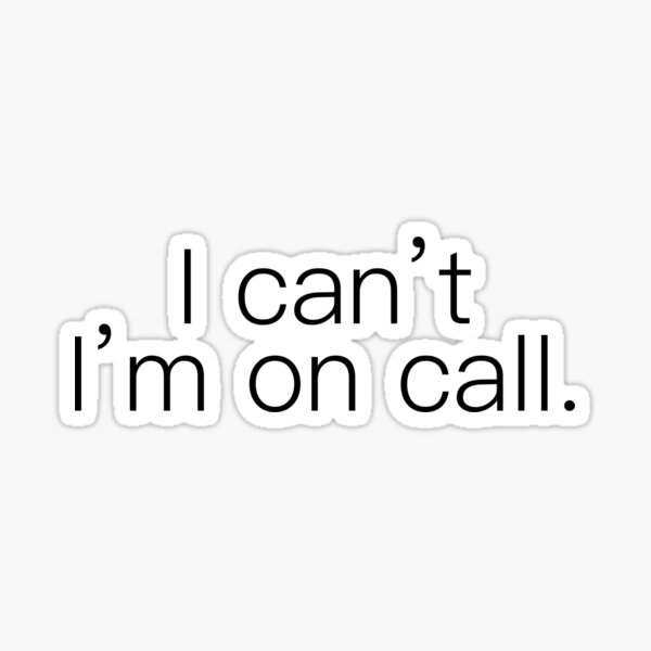 I can't. I'm on call.  Sticker