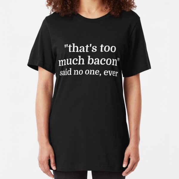 That's too much bacon - said no one, ever Slim Fit T-Shirt
