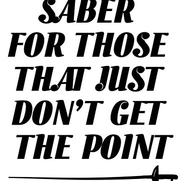 Fencing Funny Design - Saber For Those That Just Dont Get The Point by kudostees