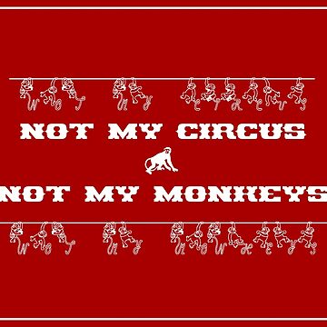 Not My Circus Not My Monkeys by MenegaSabidussi