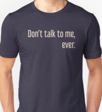 Don't ever talk to me, ever. Unisex T-Shirt