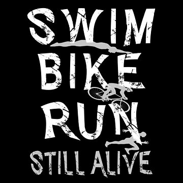 Triathlon - Swim,Bike,Run Triathlete |Still Alive by SmartStyle