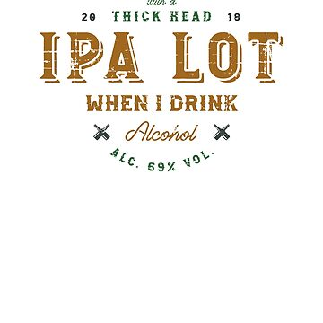 IPA Lot When I Drink Alcohol by cottonklub