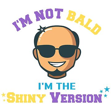 I'm Not Bald I'm The Shiny Version by EPDesignStudio