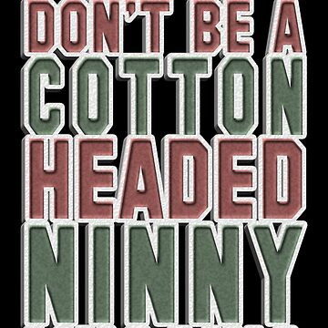 Don't Be A Cotton Headed Ninny Muggins  by TrajectoryRider