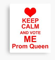 Keep Calm And Vote Me Prom Queen - Funny Prom Canvas Print