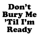 DON'T BURY ME 'TIL I'M READY COUNTRY MUSIC NASHVILLE SUPER COOL T-SHIRT by westox