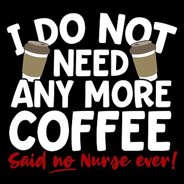 I Don't Need Any More Coffee Said No Nurse Ever by thingsandthings