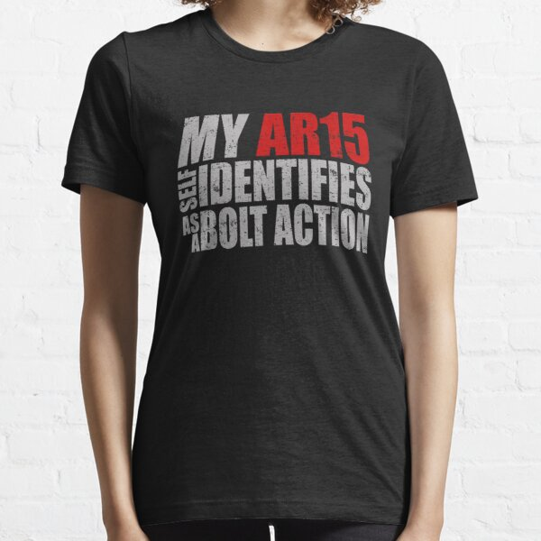 My Ar15 Self Identifies As A Bolt Action Essential T-Shirt
