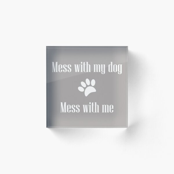 Mess with my Dog - Mess with Me Acrylic Block
