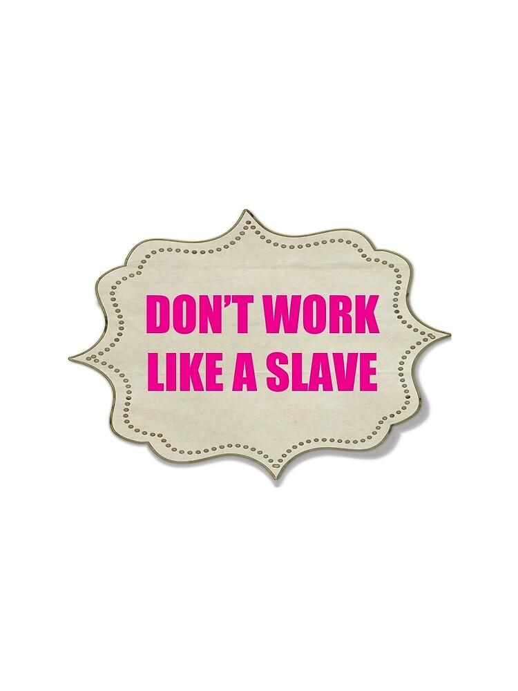 DON'T WORK LIKE A SLAVE by EARNESTDESIGNS