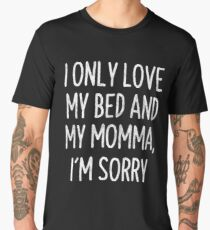 I Only Love My Bed And My Momma I'm Sorry T-Shirt Men's Premium T-Shirt