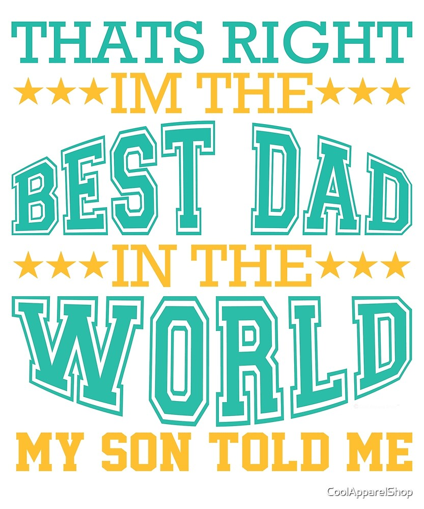 Thats Right. Im The Best Dad in The World. My Son Told Me by CoolApparelShop