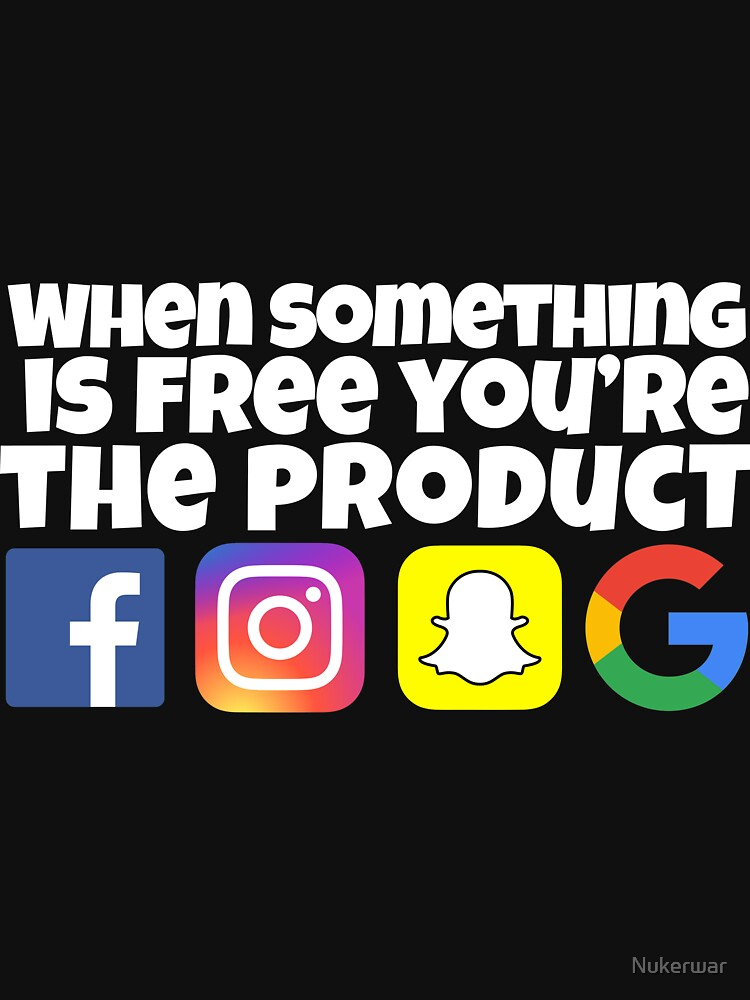 When something is free you're the product snapchat google facebook instagram by Nukerwar