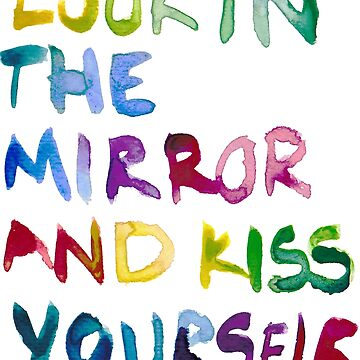 LOOK IN THE MIRROR AND KISS YOURSELF by crowdedmarket