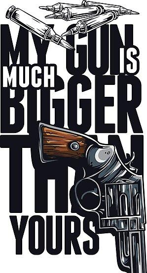 My Gun Is Bigger Than Your Gun - Art \ Tshirt print by verypeculiar